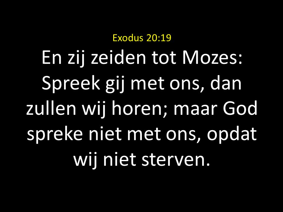 Exodus 20:19 En zij zeiden tot Mozes: Spreek gij met ons, dan zullen wij horen; maar God spreke niet met ons, opdat wij niet sterven.