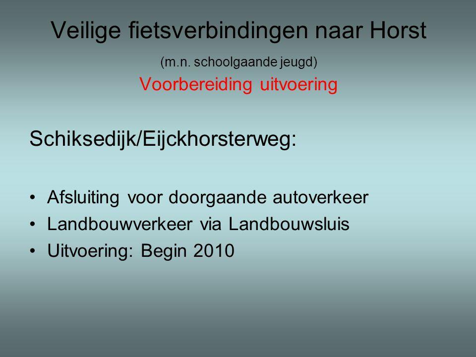 Veilige fietsverbindingen naar Horst (m.n. schoolgaande jeugd) Voorbereiding uitvoering Schiksedijk/Eijckhorsterweg: •Afsluiting voor doorgaande autov