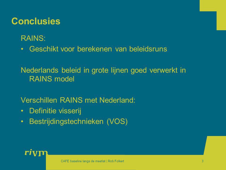 CAFE baseline langs de meetlat | Rob Folkert3 Conclusies RAINS: •Geschikt voor berekenen van beleidsruns Nederlands beleid in grote lijnen goed verwerkt in RAINS model Verschillen RAINS met Nederland: •Definitie visserij •Bestrijdingstechnieken (VOS)