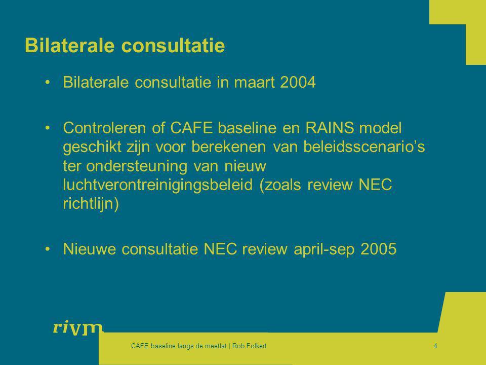 CAFE baseline langs de meetlat | Rob Folkert4 Bilaterale consultatie •Bilaterale consultatie in maart 2004 •Controleren of CAFE baseline en RAINS model geschikt zijn voor berekenen van beleidsscenario's ter ondersteuning van nieuw luchtverontreinigingsbeleid (zoals review NEC richtlijn) •Nieuwe consultatie NEC review april-sep 2005