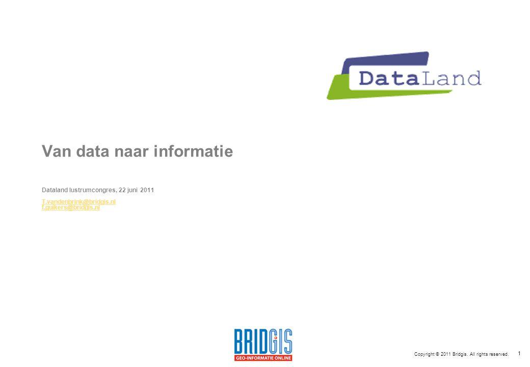 1 Van data naar informatie Dataland lustrumcongres, 22 juni 2011 T.vandenbrink@bridgis.nl f.guikers@bridgis.nl Copyright © 2011 Bridgis.