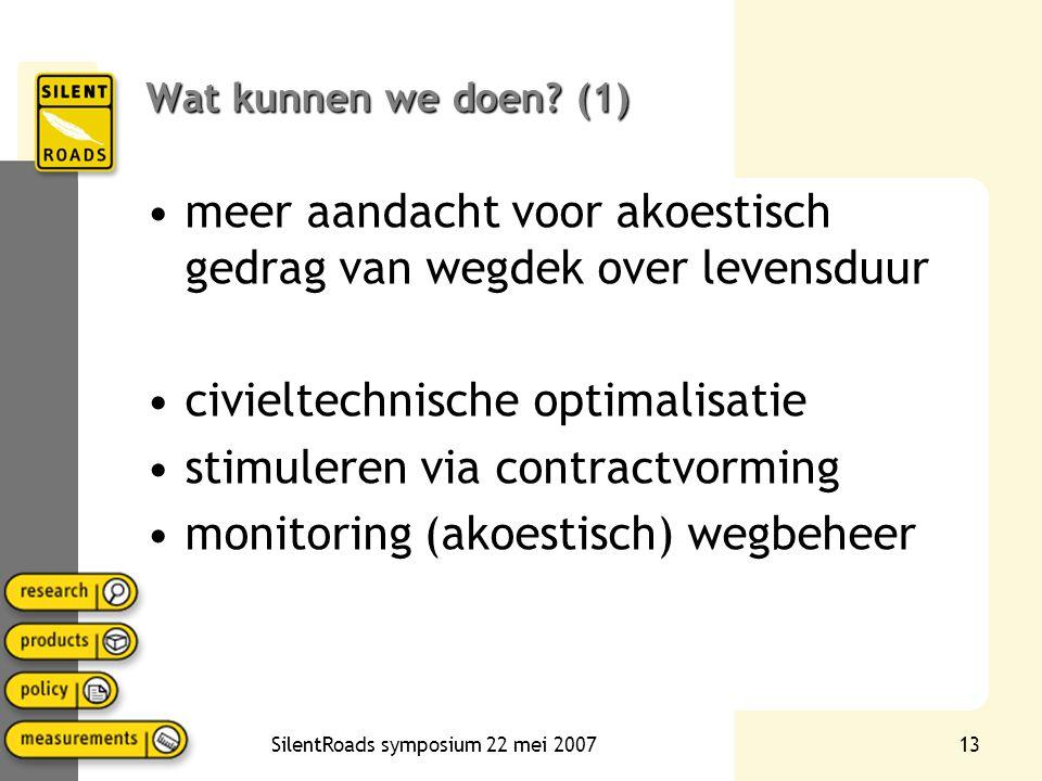 SilentRoads symposium 22 mei 200713 Wat kunnen we doen? (1) •meer aandacht voor akoestisch gedrag van wegdek over levensduur •civieltechnische optimal