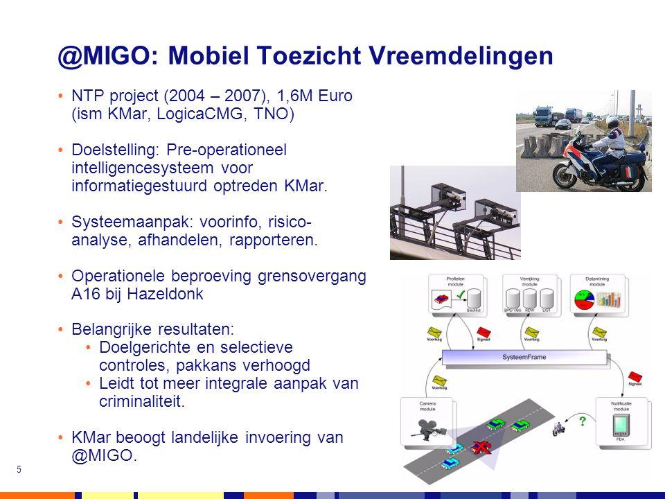 5 @MIGO: Mobiel Toezicht Vreemdelingen •NTP project (2004 – 2007), 1,6M Euro (ism KMar, LogicaCMG, TNO) •Doelstelling: Pre-operationeel intelligencesy