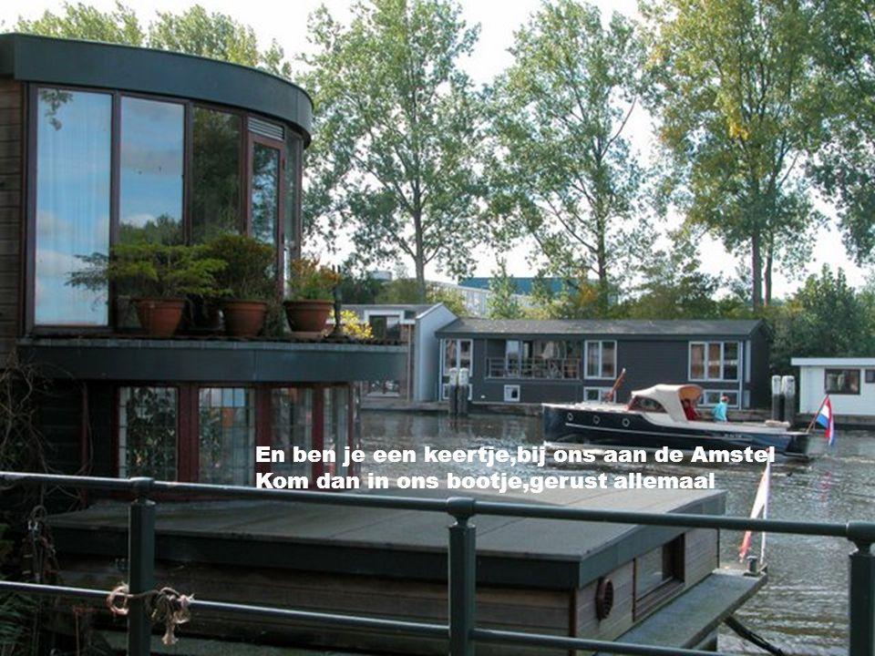En we hebben een woonboot,het ligt in de Amsel. We hebben een schuitje,'t is ons ideaal.