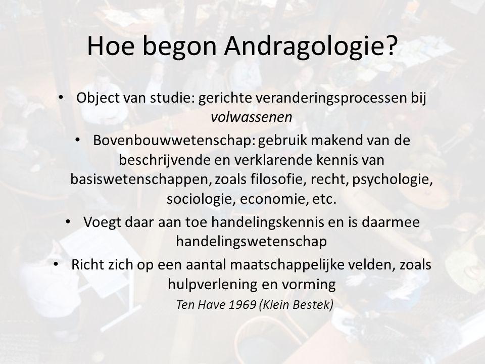 Hoe begon Andragologie? • Object van studie: gerichte veranderingsprocessen bij volwassenen • Bovenbouwwetenschap: gebruik makend van de beschrijvende