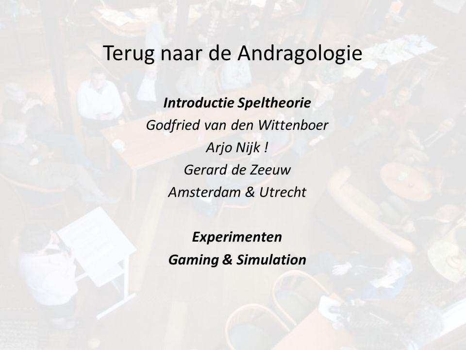 Terug naar de Andragologie Introductie Speltheorie Godfried van den Wittenboer Arjo Nijk ! Gerard de Zeeuw Amsterdam & Utrecht Experimenten Gaming & S