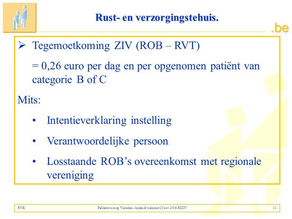 .be  Tegemoetkoming ZIV (ROB – RVT) = 0,26 euro per dag en per opgenomen patiënt van categorie B of C Mits: •Intentieverklaring instelling •Verantwoordelijke persoon •Losstaande ROB's overeenkomst met regionale vereniging RVK Palliatieve zorg.
