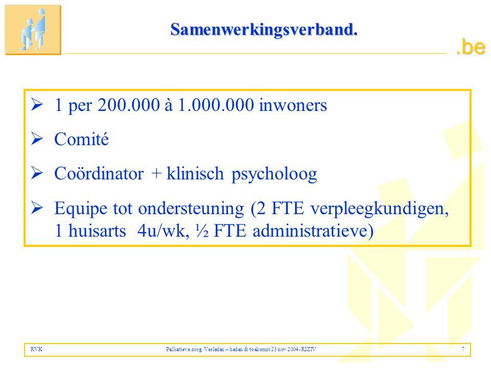 .be  1 per 200.000 à 1.000.000 inwoners  Comité  Coördinator + klinisch psycholoog  Equipe tot ondersteuning (2 FTE verpleegkundigen, 1 huisarts 4u/wk, ½ FTE administratieve) RVK Palliatieve zorg.