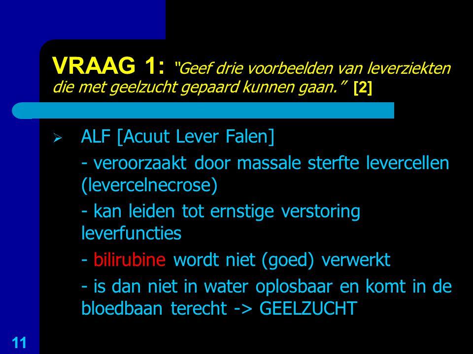 """VRAAG 1: """"Geef drie voorbeelden van leverziekten die met geelzucht gepaard kunnen gaan."""" [2]  ALF [Acuut Lever Falen] - veroorzaakt door massale ster"""