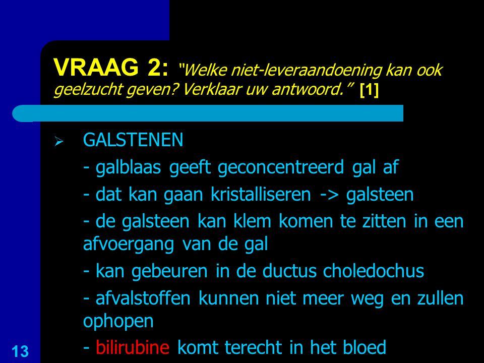 """VRAAG 2: """"Welke niet-leveraandoening kan ook geelzucht geven? Verklaar uw antwoord."""" [1]  GALSTENEN - galblaas geeft geconcentreerd gal af - dat kan"""