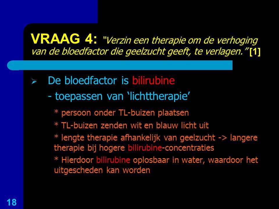 """VRAAG 4: """"Verzin een therapie om de verhoging van de bloedfactor die geelzucht geeft, te verlagen."""" [1]  De bloedfactor is bilirubine - toepassen van"""