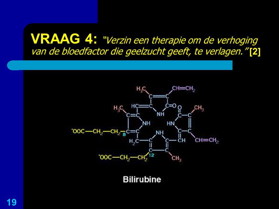 """VRAAG 4: """"Verzin een therapie om de verhoging van de bloedfactor die geelzucht geeft, te verlagen."""" [2] 19"""