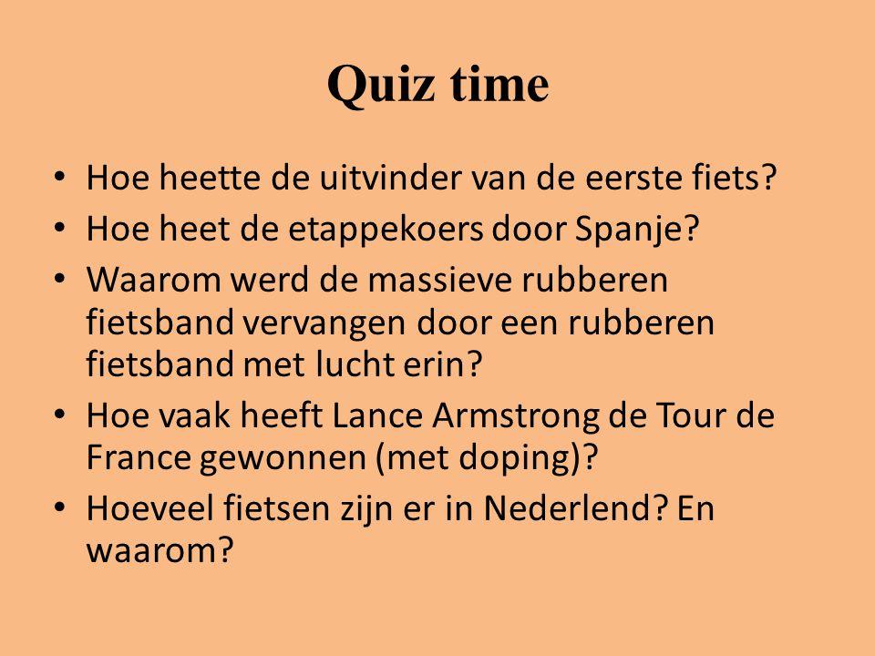 Quiz time • Hoe heette de uitvinder van de eerste fiets? • Hoe heet de etappekoers door Spanje? • Waarom werd de massieve rubberen fietsband vervangen