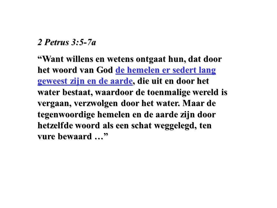 2 Petrus 3:5-7a Want willens en wetens ontgaat hun, dat door het woord van God de hemelen er sedert lang geweest zijn en de aarde, die uit en door het water bestaat, waardoor de toenmalige wereld is vergaan, verzwolgen door het water.