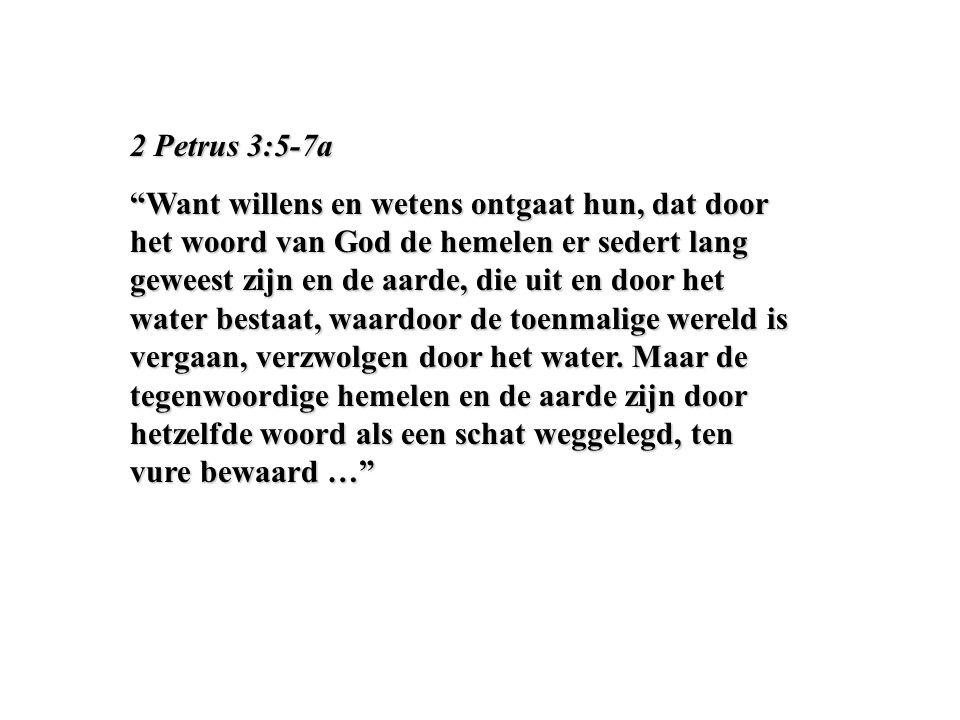 """2 Petrus 3:5-7a """"Want willens en wetens ontgaat hun, dat door het woord van God de hemelen er sedert lang geweest zijn en de aarde, die uit en door he"""