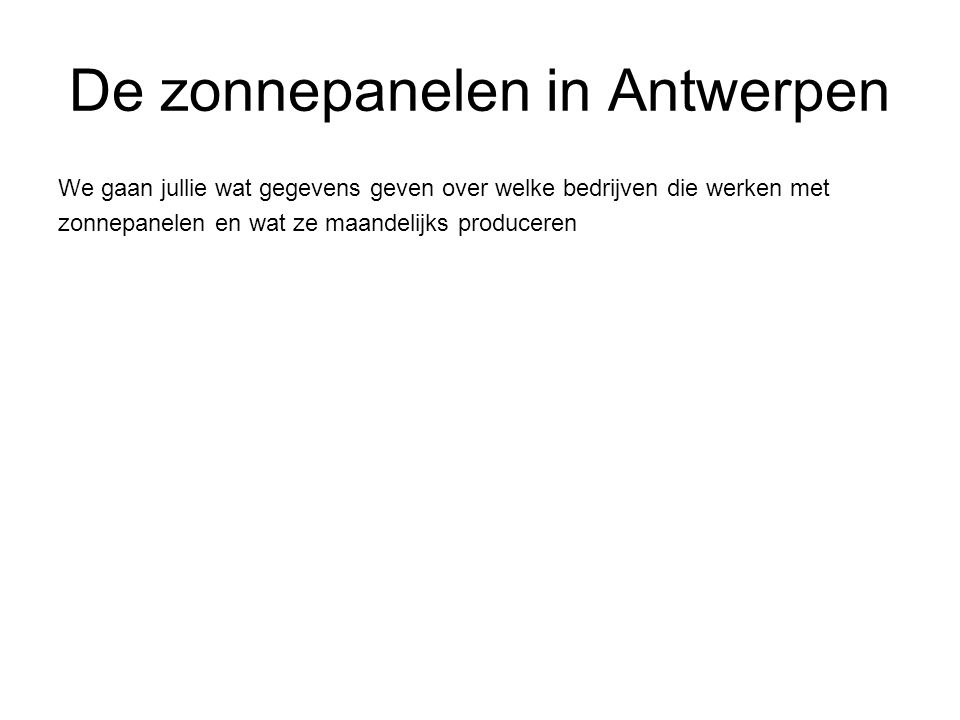 De zonnepanelen in Antwerpen We gaan jullie wat gegevens geven over welke bedrijven die werken met zonnepanelen en wat ze maandelijks produceren