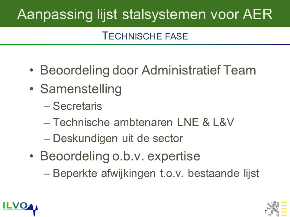 Aanpassing lijst stalsystemen voor AER 7 •Beoordeling door Administratief Team •Samenstelling –Secretaris –Technische ambtenaren LNE & L&V –Deskundigen uit de sector •Beoordeling o.b.v.