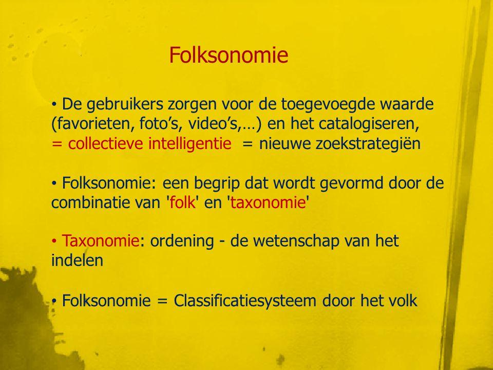 • De gebruikers zorgen voor de toegevoegde waarde (favorieten, foto's, video's,…) en het catalogiseren, = collectieve intelligentie = nieuwe zoekstrategiën Folksonomie • Folksonomie: een begrip dat wordt gevormd door de combinatie van folk en taxonomie • Taxonomie: ordening - de wetenschap van het indelen • Folksonomie = Classificatiesysteem door het volk