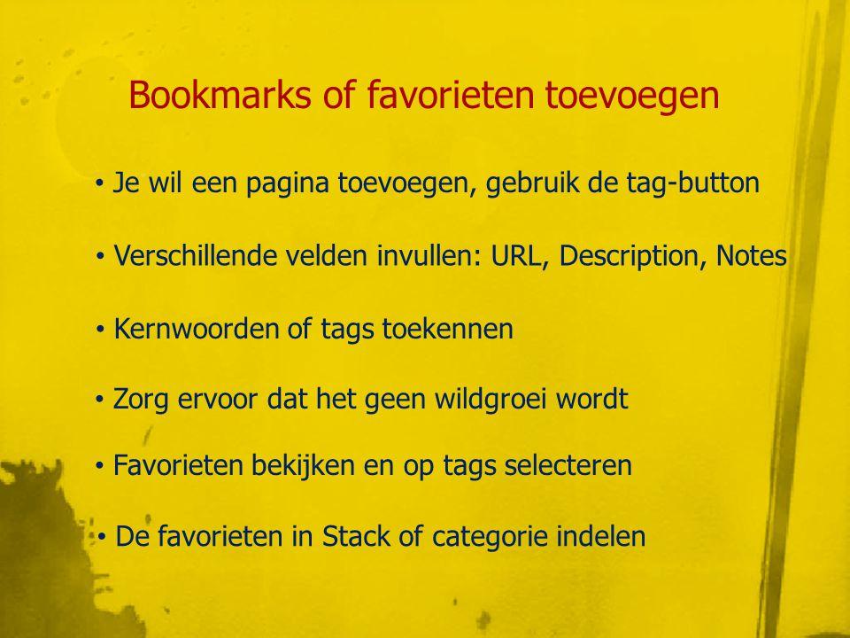 Bookmarks of favorieten toevoegen • Zorg ervoor dat het geen wildgroei wordt • Je wil een pagina toevoegen, gebruik de tag-button • Verschillende velden invullen: URL, Description, Notes • Kernwoorden of tags toekennen • Favorieten bekijken en op tags selecteren • De favorieten in Stack of categorie indelen