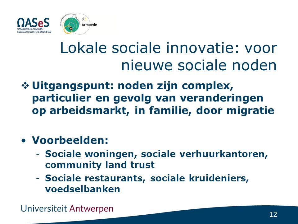 12 Lokale sociale innovatie: voor nieuwe sociale noden  Uitgangspunt: noden zijn complex, particulier en gevolg van veranderingen op arbeidsmarkt, in