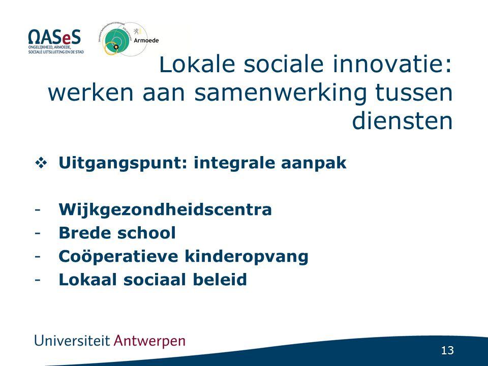 13 Lokale sociale innovatie: werken aan samenwerking tussen diensten  Uitgangspunt: integrale aanpak -Wijkgezondheidscentra -Brede school -Coöperatie