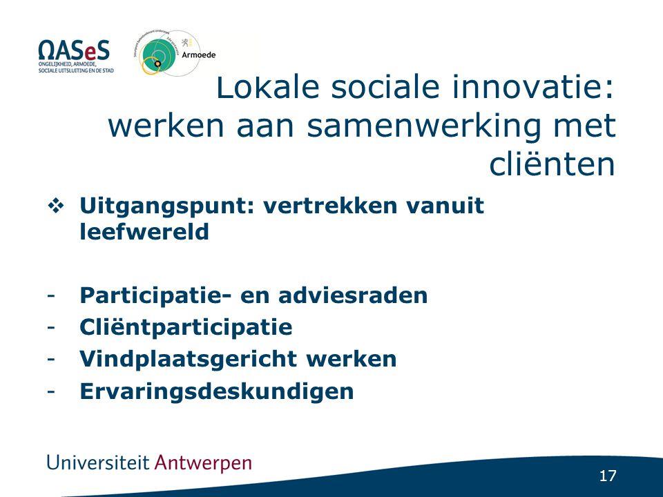 17 Lokale sociale innovatie: werken aan samenwerking met cliënten  Uitgangspunt: vertrekken vanuit leefwereld -Participatie- en adviesraden -Cliëntpa