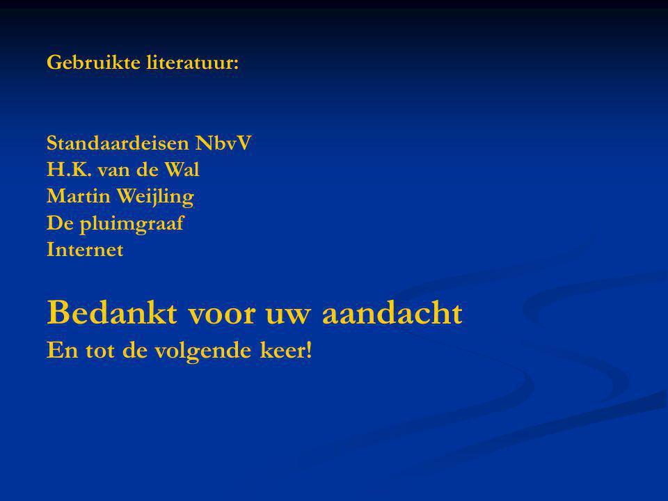 Gebruikte literatuur: Standaardeisen NbvV H.K. van de Wal Martin Weijling De pluimgraaf Internet Bedankt voor uw aandacht En tot de volgende keer!