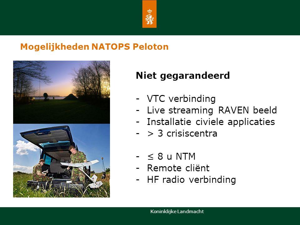 Koninklijke Landmacht Niet gegarandeerd -VTC verbinding -Live streaming RAVEN beeld -Installatie civiele applicaties -> 3 crisiscentra -≤ 8 u NTM -Rem