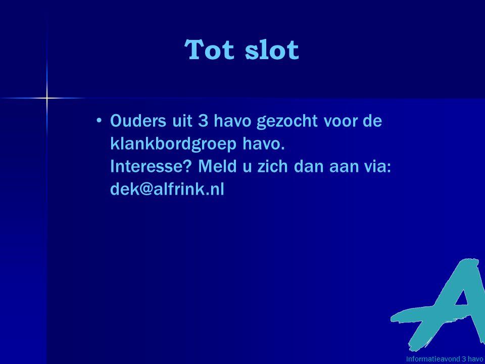Tot slot Informatieavond 3 havo • Ouders uit 3 havo gezocht voor de klankbordgroep havo. Interesse? Meld u zich dan aan via: dek@alfrink.nl