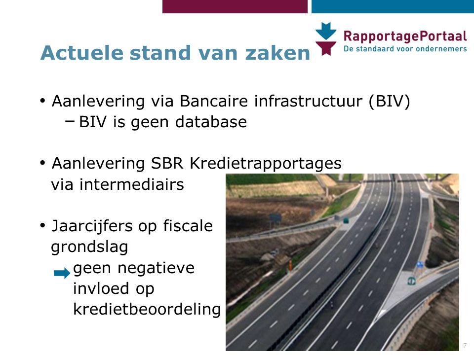 7 Actuele stand van zaken • Aanlevering via Bancaire infrastructuur (BIV) – BIV is geen database • Aanlevering SBR Kredietrapportages via intermediairs • Jaarcijfers op fiscale grondslag geen negatieve invloed op kredietbeoordeling
