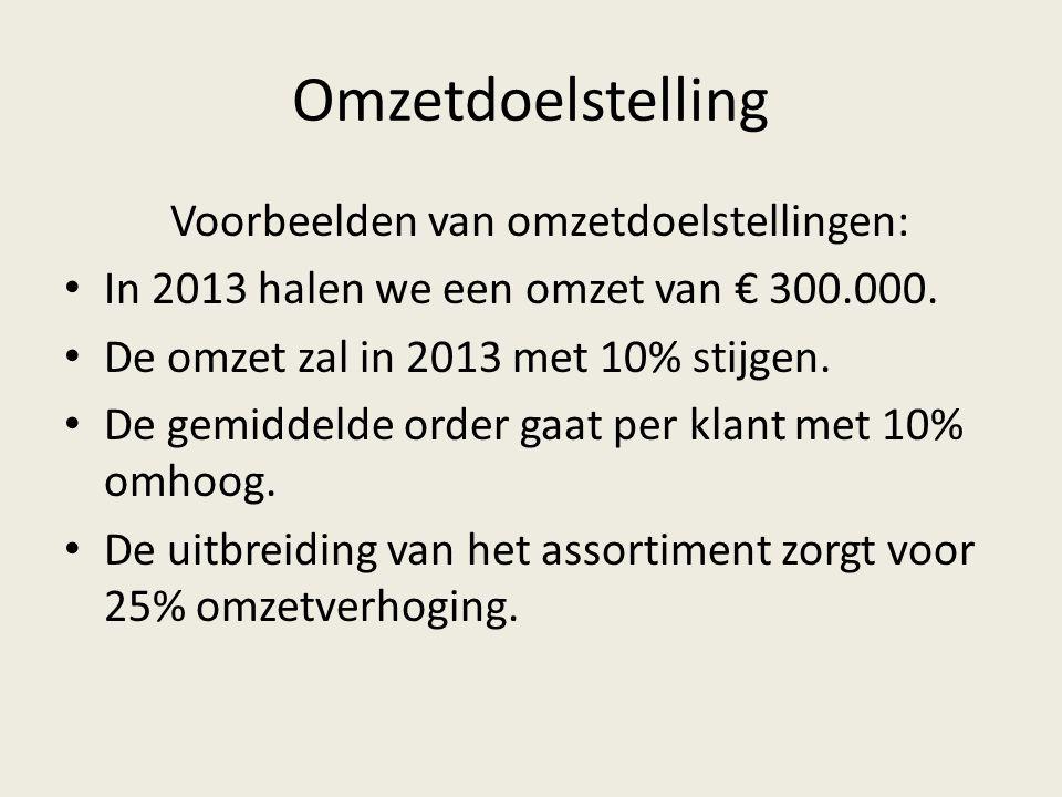 Omzetdoelstelling Voorbeelden van omzetdoelstellingen: • In 2013 halen we een omzet van € 300.000. • De omzet zal in 2013 met 10% stijgen. • De gemidd