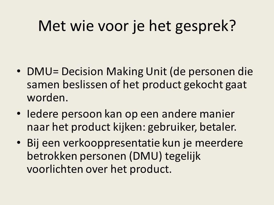 Met wie voor je het gesprek? • DMU= Decision Making Unit (de personen die samen beslissen of het product gekocht gaat worden. • Iedere persoon kan op