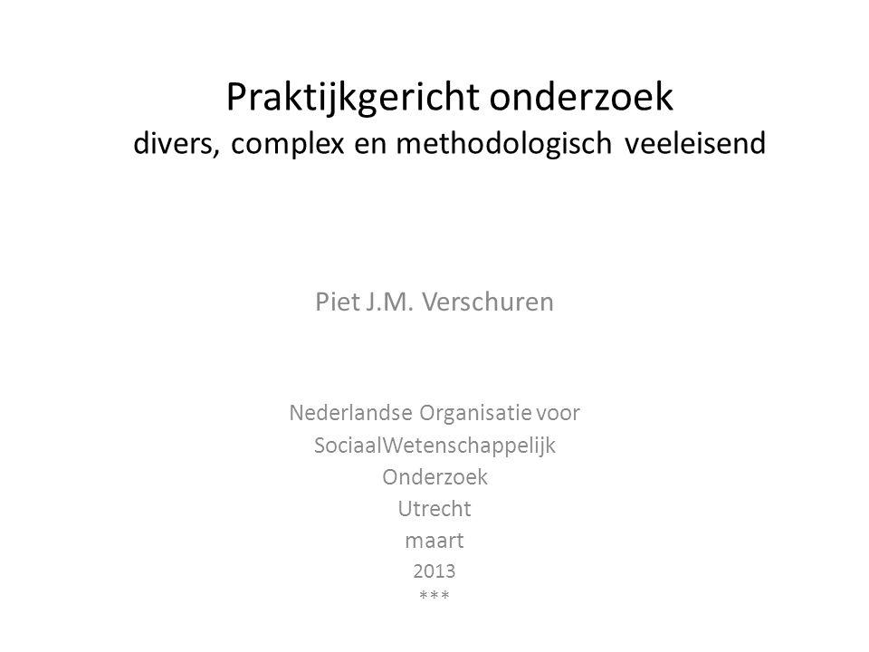 Praktijkgericht onderzoek divers, complex en methodologisch veeleisend Piet J.M. Verschuren Nederlandse Organisatie voor SociaalWetenschappelijk Onder