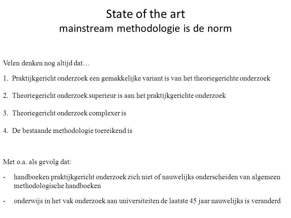State of the art mainstream methodologie is de norm Velen denken nog altijd dat… 1. Praktijkgericht onderzoek een gemakkelijke variant is van het theo