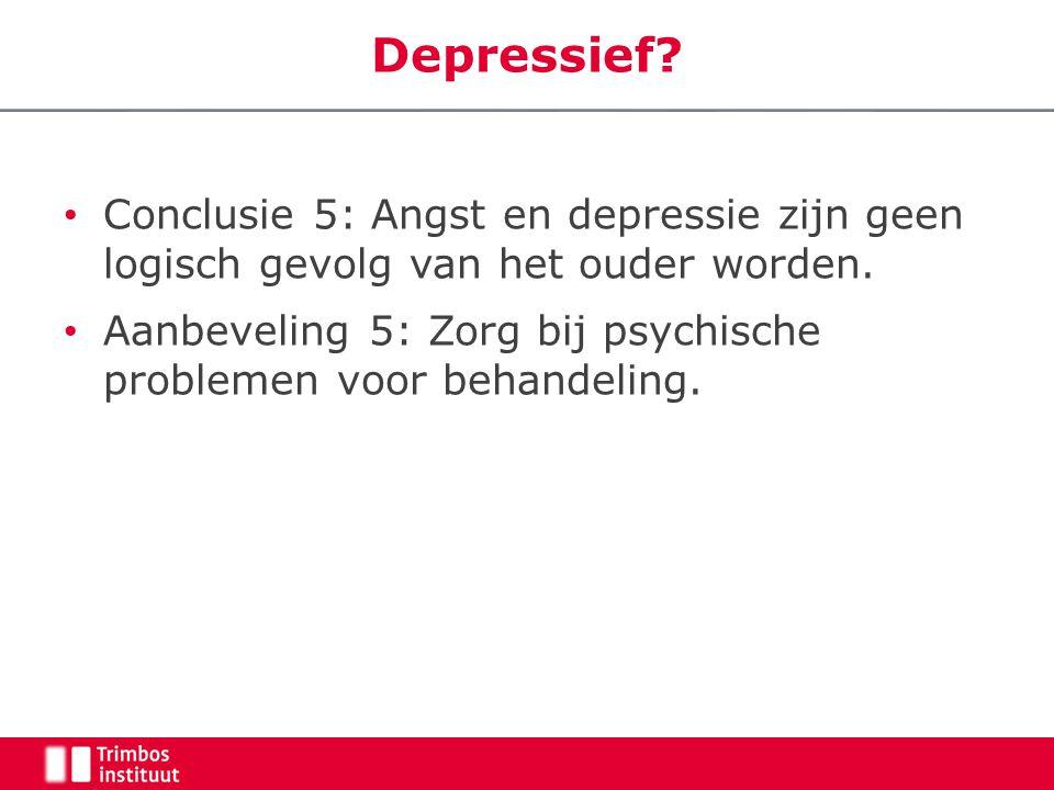 Depressief. • Conclusie 5: Angst en depressie zijn geen logisch gevolg van het ouder worden.
