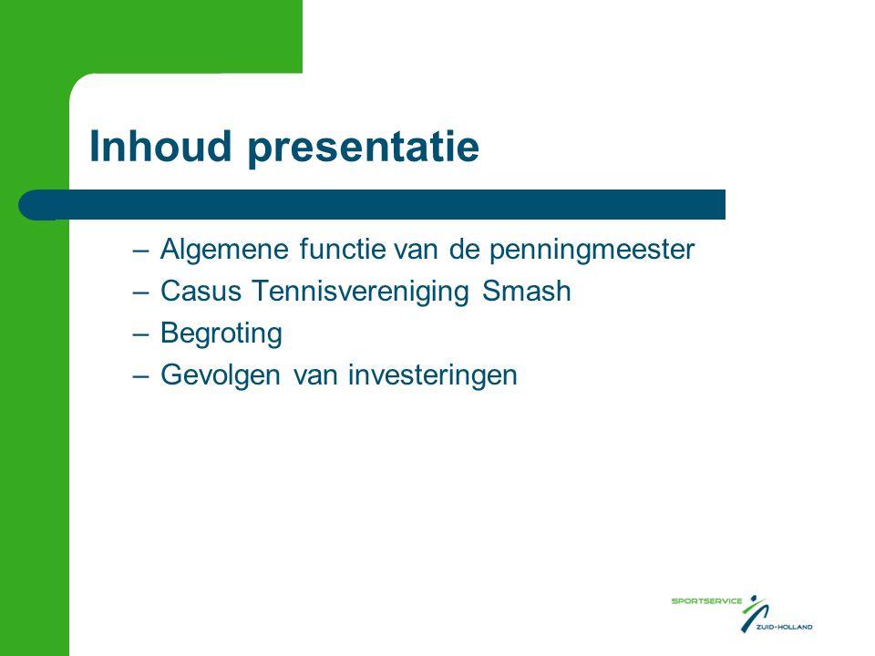 Inhoud presentatie –Algemene functie van de penningmeester –Casus Tennisvereniging Smash –Begroting –Gevolgen van investeringen