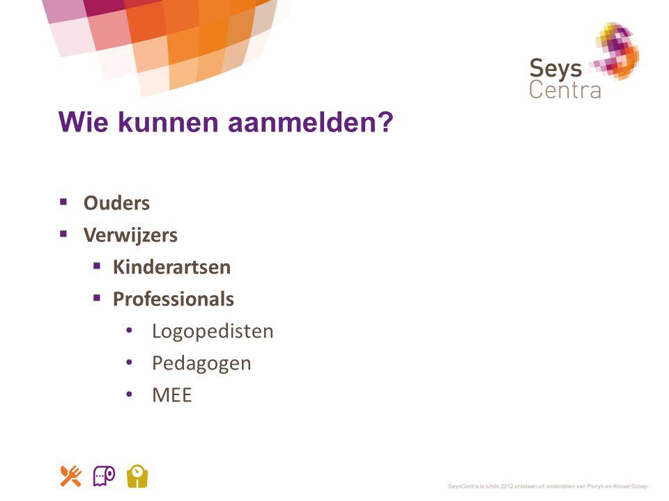 Wie kunnen aanmelden?  Ouders  Verwijzers  Kinderartsen  Professionals • Logopedisten • Pedagogen • MEE