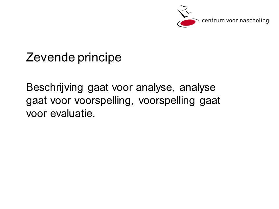 Zevende principe Beschrijving gaat voor analyse, analyse gaat voor voorspelling, voorspelling gaat voor evaluatie.