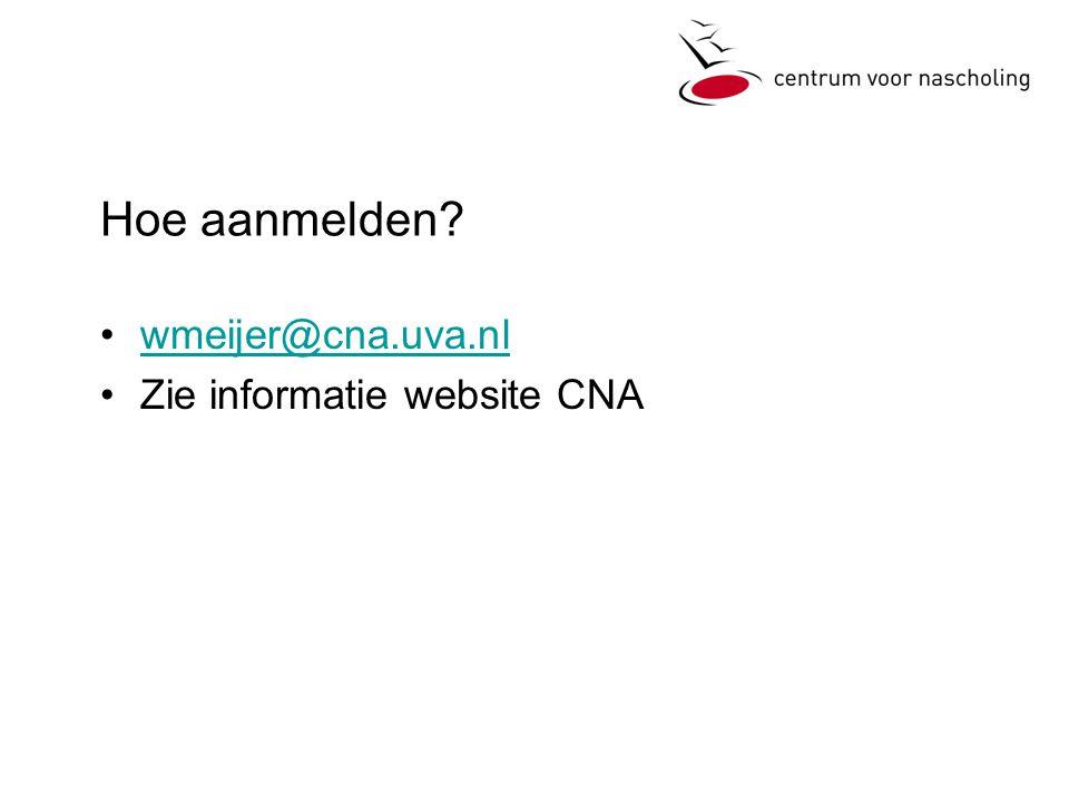 Hoe aanmelden •wmeijer@cna.uva.nlwmeijer@cna.uva.nl •Zie informatie website CNA