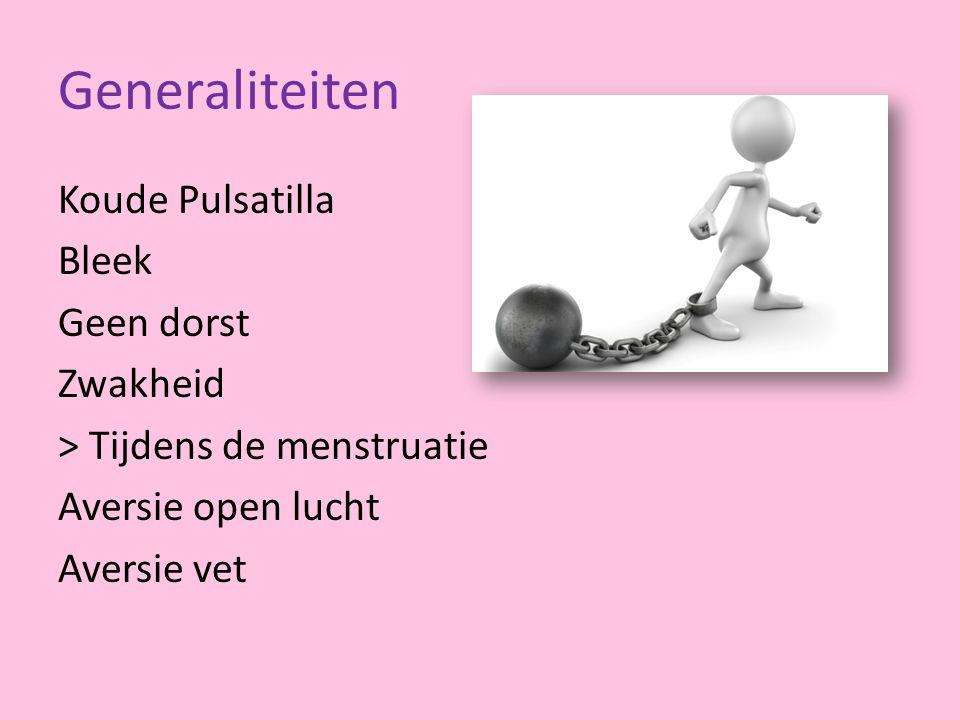 Generaliteiten Koude Pulsatilla Bleek Geen dorst Zwakheid > Tijdens de menstruatie Aversie open lucht Aversie vet