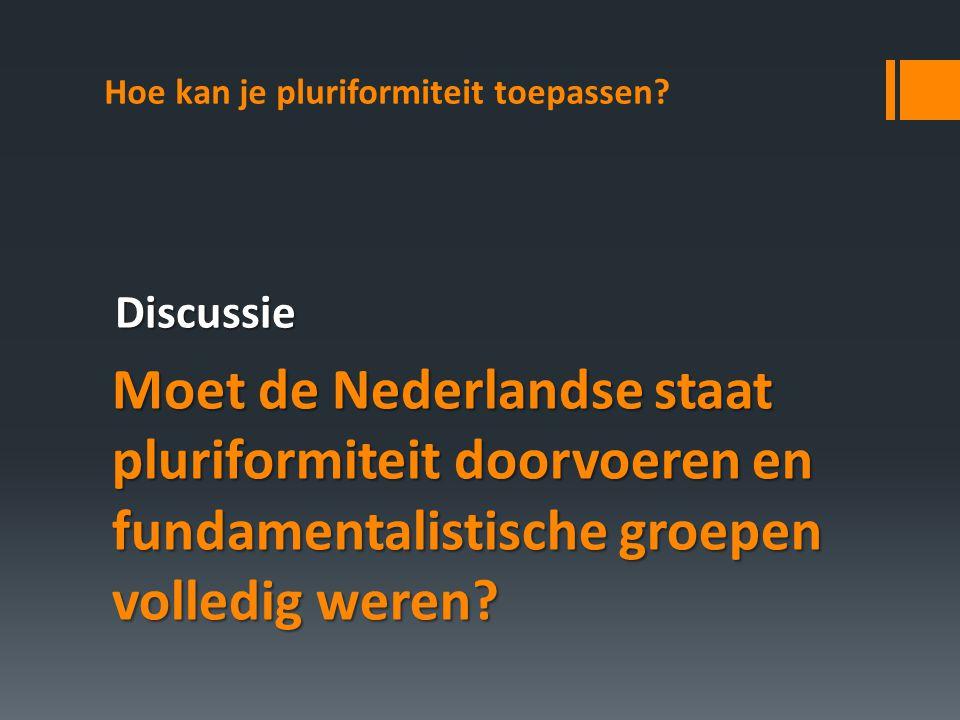 Hoe kan je pluriformiteit toepassen? Moet de Nederlandse staat pluriformiteit doorvoeren en fundamentalistische groepen volledig weren? Discussie