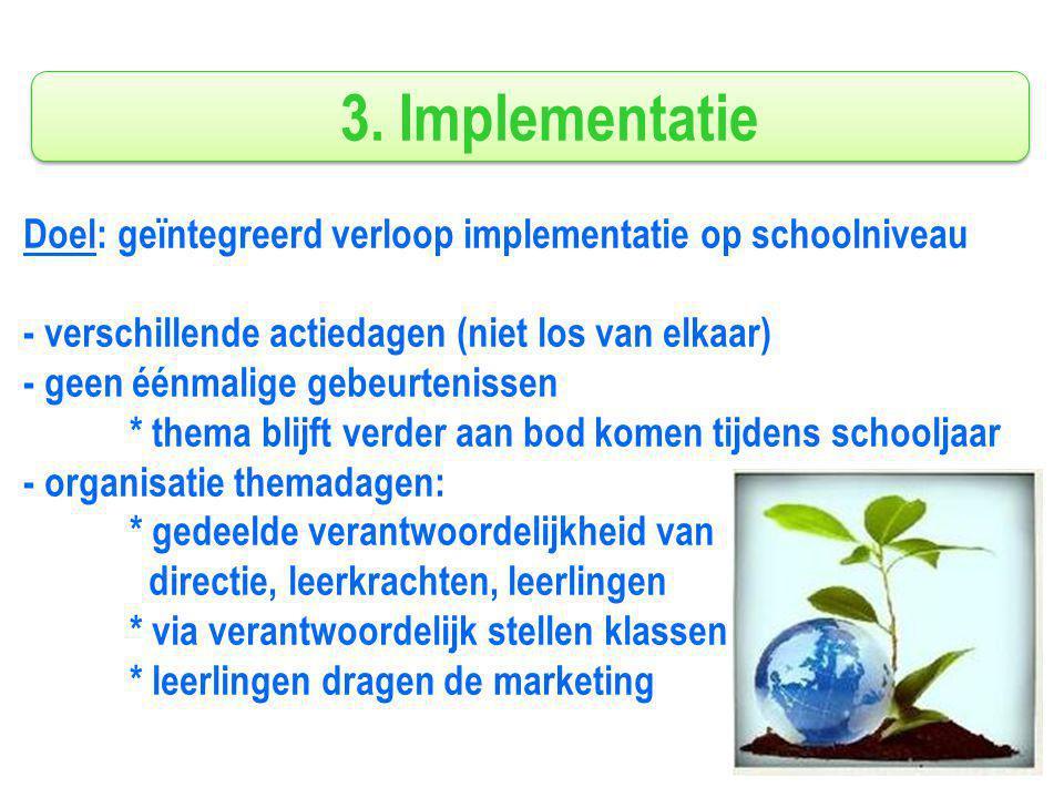 3. Implementatie Doel: geïntegreerd verloop implementatie op schoolniveau - verschillende actiedagen (niet los van elkaar) - geen éénmalige gebeurteni
