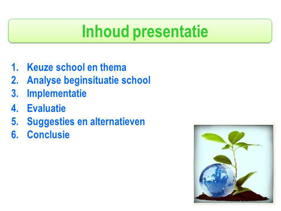 Inhoud presentatie 1.Keuze school en thema 2.Analyse beginsituatie school 3.Implementatie 4.Evaluatie 5.Suggesties en alternatieven 6.Conclusie