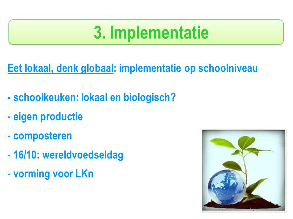 3. Implementatie Eet lokaal, denk globaal: implementatie op schoolniveau - schoolkeuken: lokaal en biologisch? - eigen productie - composteren - 16/10