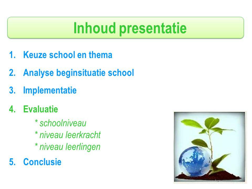Inhoud presentatie 1.Keuze school en thema 2.Analyse beginsituatie school 3.Implementatie 4.Evaluatie * schoolniveau * niveau leerkracht * niveau leerlingen 5.Conclusie