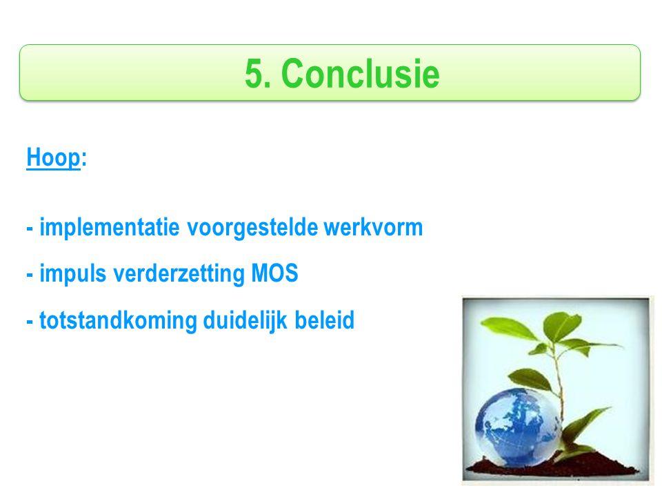 5. Conclusie Hoop: - implementatie voorgestelde werkvorm - impuls verderzetting MOS - totstandkoming duidelijk beleid