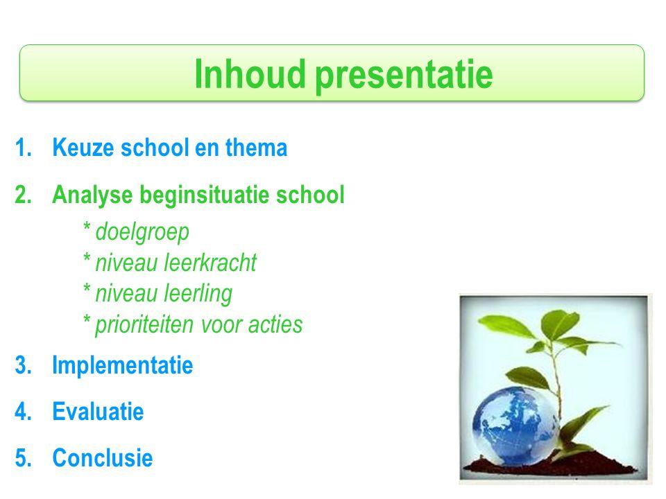 Inhoud presentatie 1.Keuze school en thema 2.Analyse beginsituatie school * doelgroep * niveau leerkracht * niveau leerling * prioriteiten voor acties 3.Implementatie 4.Evaluatie 5.Conclusie