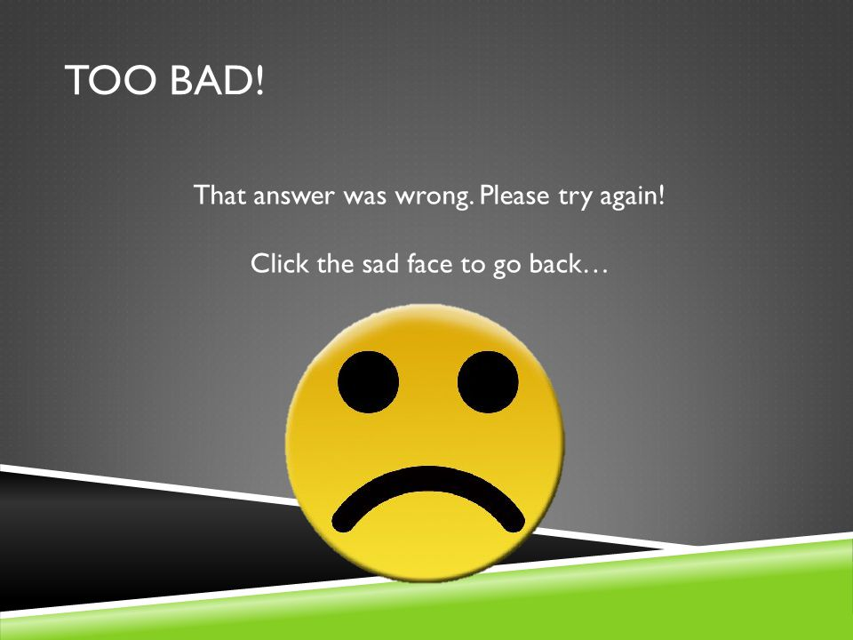 TOO BAD! That answer was wrong. Please try again! Click the sad face to go back…