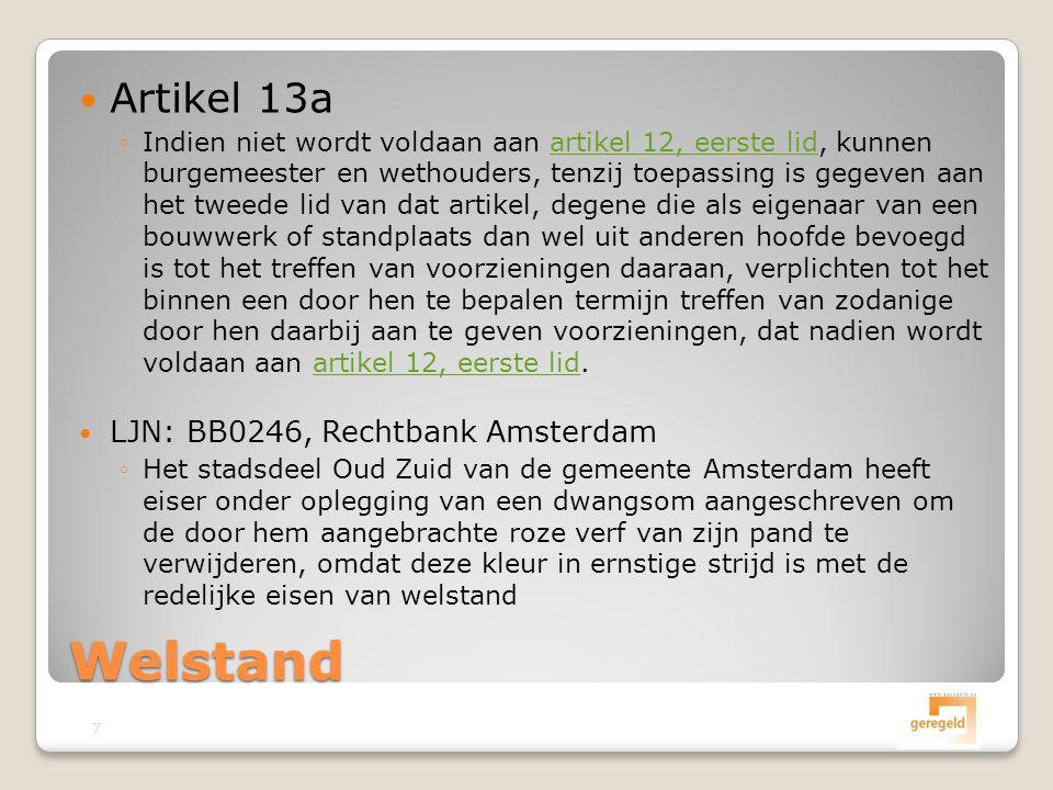  Artikel 13a ◦Indien niet wordt voldaan aan artikel 12, eerste lid, kunnen burgemeester en wethouders, tenzij toepassing is gegeven aan het tweede lid van dat artikel, degene die als eigenaar van een bouwwerk of standplaats dan wel uit anderen hoofde bevoegd is tot het treffen van voorzieningen daaraan, verplichten tot het binnen een door hen te bepalen termijn treffen van zodanige door hen daarbij aan te geven voorzieningen, dat nadien wordt voldaan aan artikel 12, eerste lid.artikel 12, eerste lid  LJN: BB0246, Rechtbank Amsterdam ◦Het stadsdeel Oud Zuid van de gemeente Amsterdam heeft eiser onder oplegging van een dwangsom aangeschreven om de door hem aangebrachte roze verf van zijn pand te verwijderen, omdat deze kleur in ernstige strijd is met de redelijke eisen van welstand Welstand 7