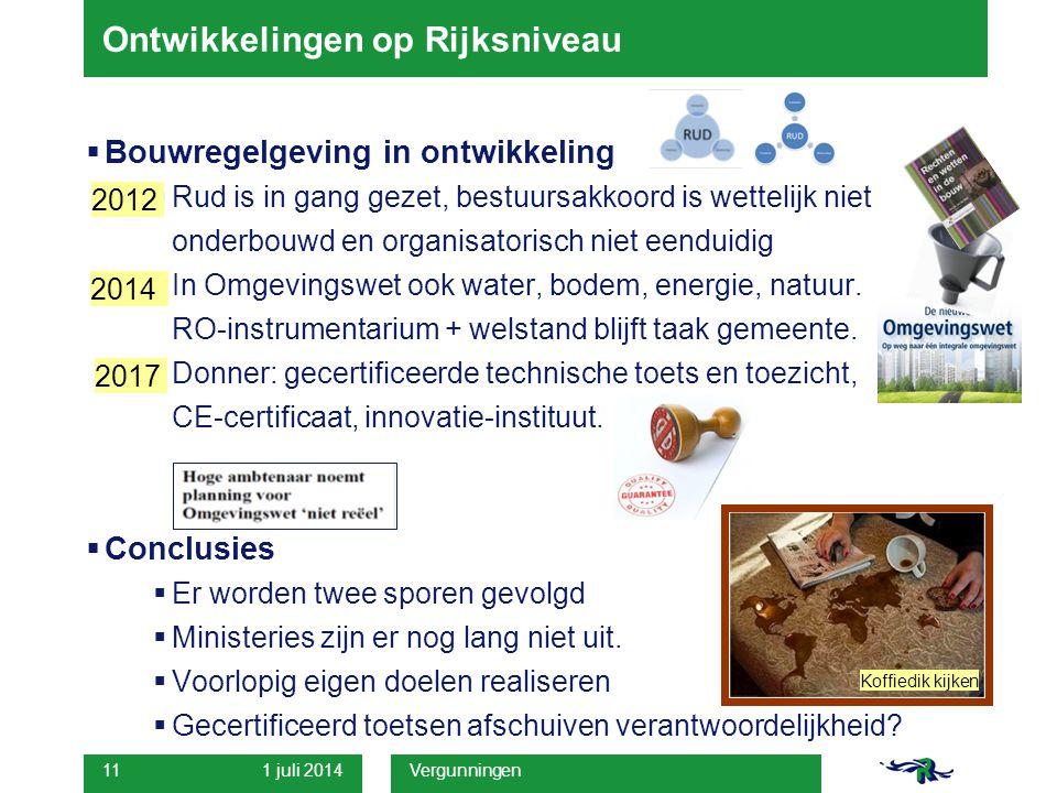 1 juli 2014 Vergunningen 11 Ontwikkelingen op Rijksniveau  Bouwregelgeving in ontwikkeling  Rud is in gang gezet, bestuursakkoord is wettelijk niet